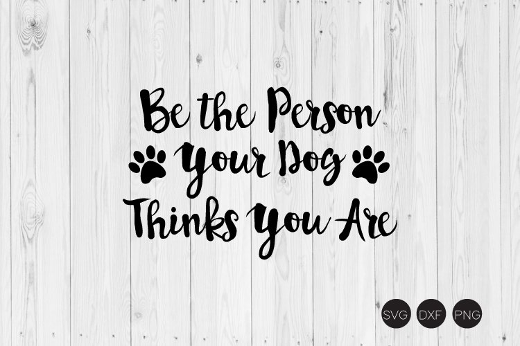 Be The Person Your Dog Thinks You Are Svg Dxf Png Cut File 181741 Cut Files Design Bundles