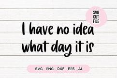 Funny Quote SVG - I Have No Idea What Day It Is Product Image 1