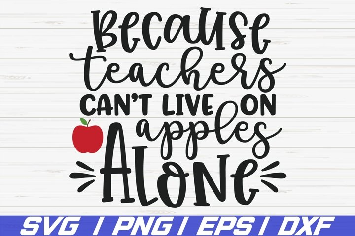 Because Teachers Cant live On Apples Alone SVG / Cricut
