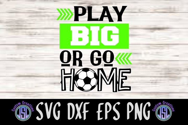 Play Big or Go Home | Soccer | SVG DXF EPS PNG Cut File