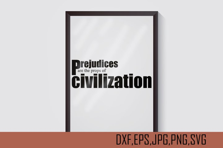 Prejudice are the props of civilization