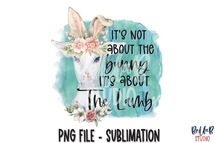 Its Not About The Bunny Its About The Lamb Sublimation PNG