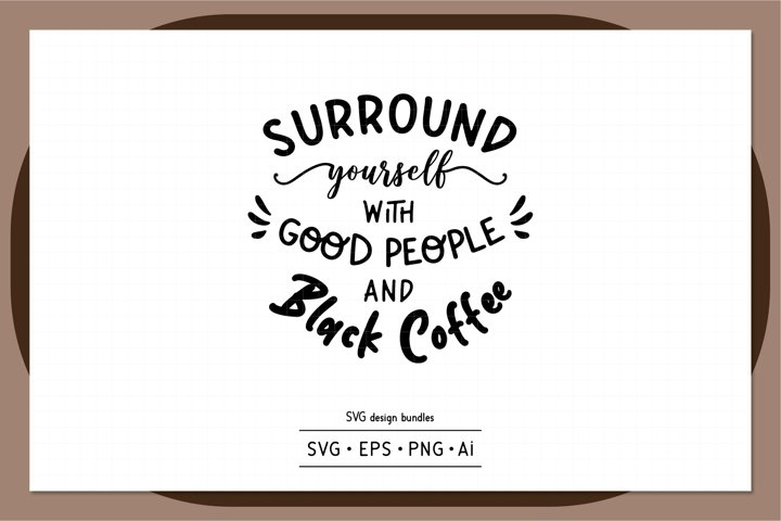 Surround yourself with good people and black coffee SVG