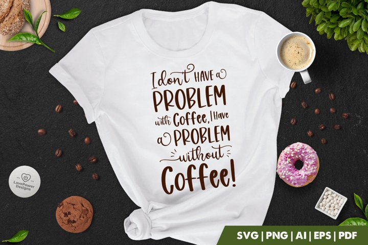 Coffee SVG | I Dont Have A Problem With Coffee Quote