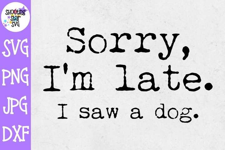 Sorry Im Late I saw a Dog SVG - Dog SVG - Animals SVG