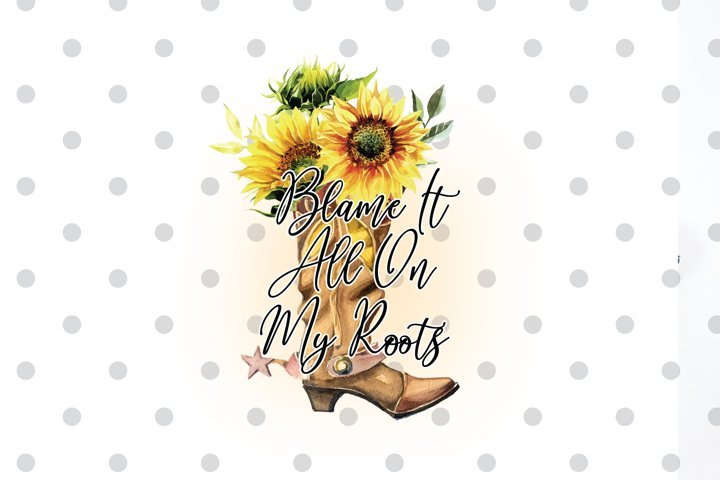 Blame it All on my Roots PNG Sublimation file