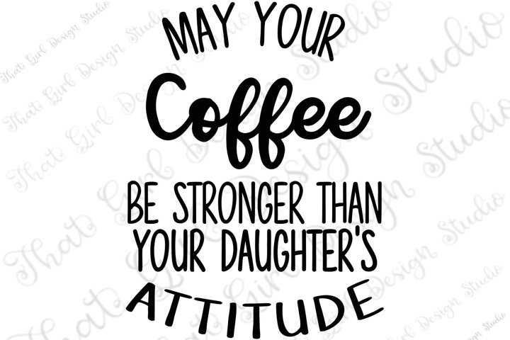 May your coffee be stronger than your daughters attitude SVG