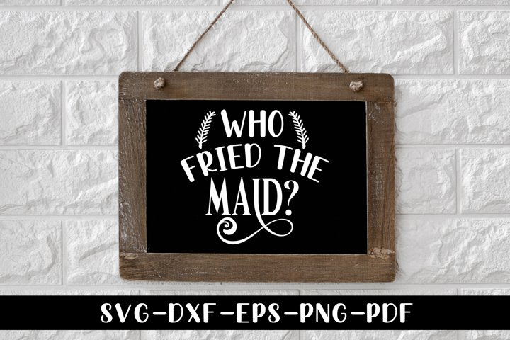 Who Fried The Maid, Funny Kitchen Saying SVG Cut File