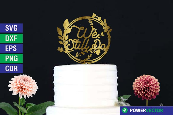 Wedding Anniversary Cake Topper, We Still Do Cut File