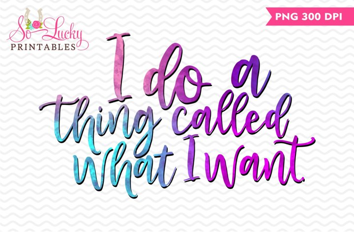 I Do a Thing Called What I Want printable sublimation design
