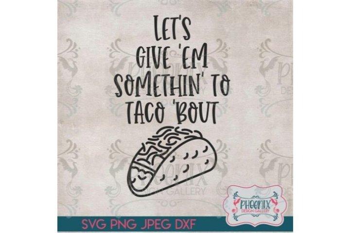 Lets Give Em Somethin To Taco Bout SVG, Kitchen SVG, Taco