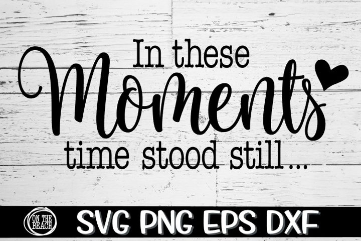 In These Moments Time Stood Still - SVG PNG EPS DXF