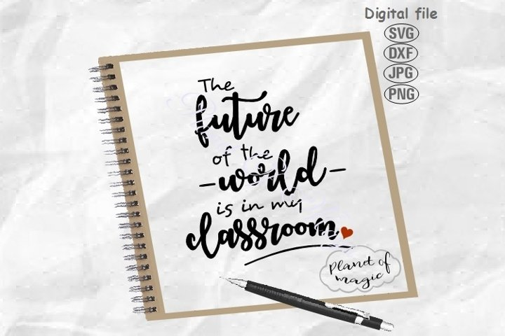 The Future Of The World Is In My Classroom Svg, Teacher Svg