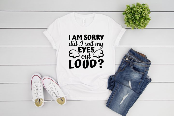 I Am Sorry Did I Roll My Eyes Out Loud Funny Quote SVG files