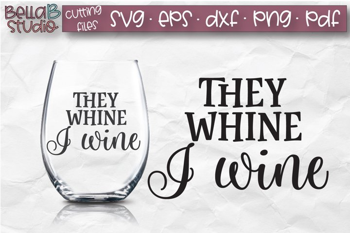They Whine I Wine SVG File, Wine Glass SVG, Funny Wine SVG