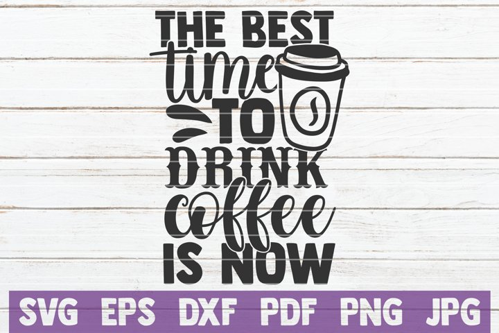 The Best Time To Drink Coffee Is Now SVG Cut File