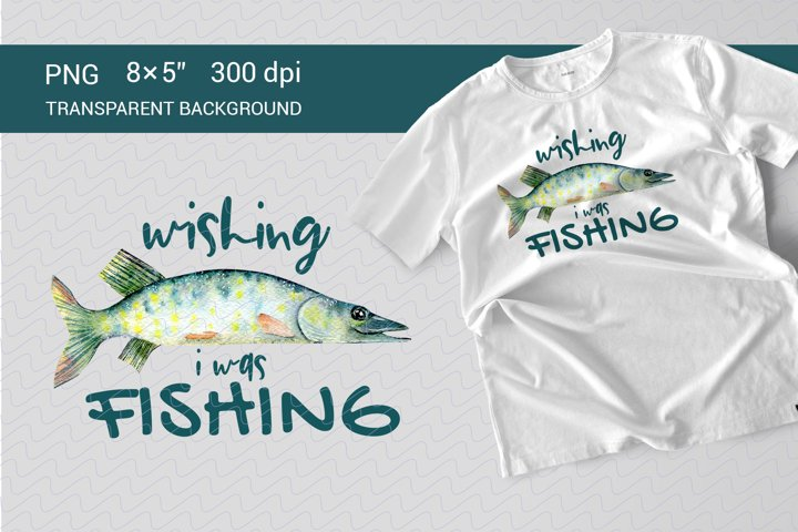 Wishing I was Fishing. Sublimation PNG
