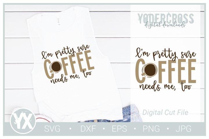 Im Pretty Sure Coffee Needs Me Too SVG
