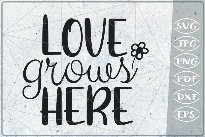 Love Grows Here SVG Cutting File - Love SVG Shirt