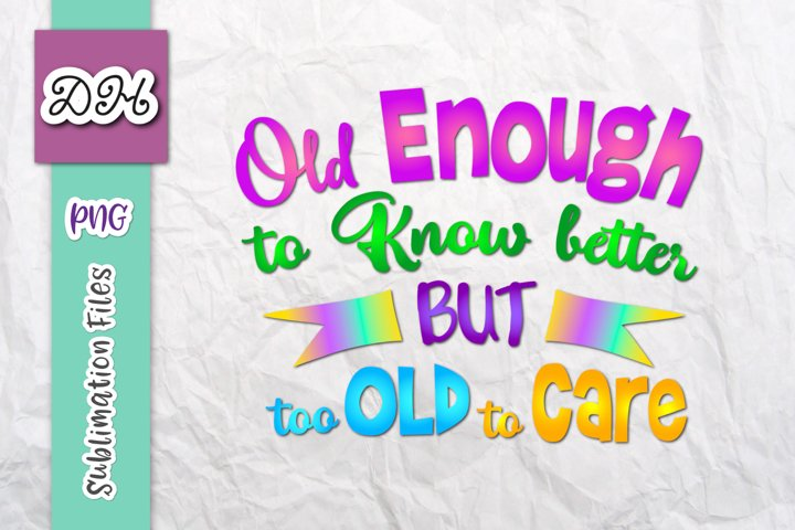 Old Enough to Know Better but Too Old to Care Sublimation