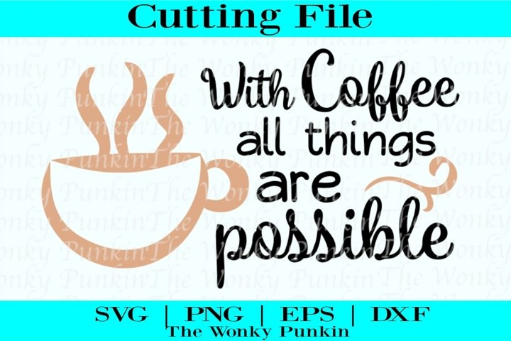 With Coffee All Things Are Possible , Svg File