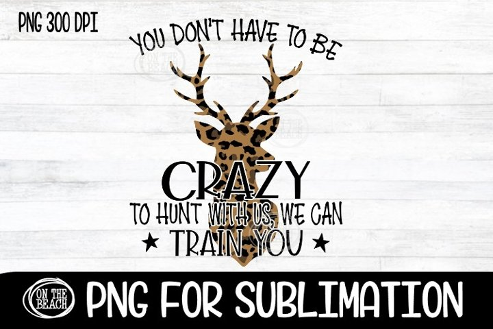 You Dont Have To Be Crazy To Hunt With Us - Leopard - PNG