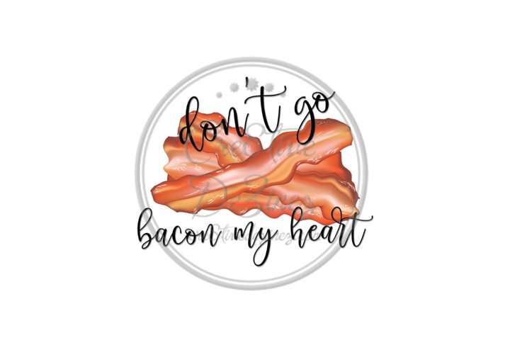 Dont Go Bacon My Heart - Kitchen Pun - Sublimation