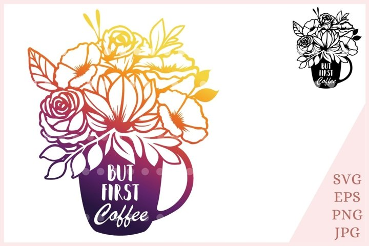 But First Coffee svg, coffee cut file, floral mug svg,