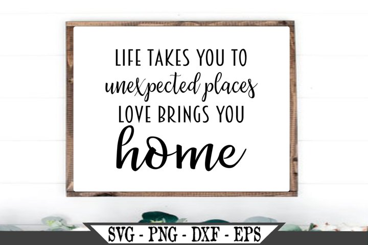 Life Takes You To Unexpected Places Love Brings You Home SVG