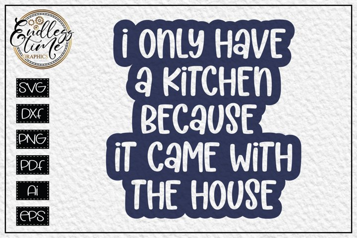 I Only Have a Kitchen Because it Came with the House SVG
