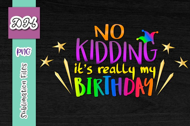 No Kidding its Really My Birthday Sublimation April Fools