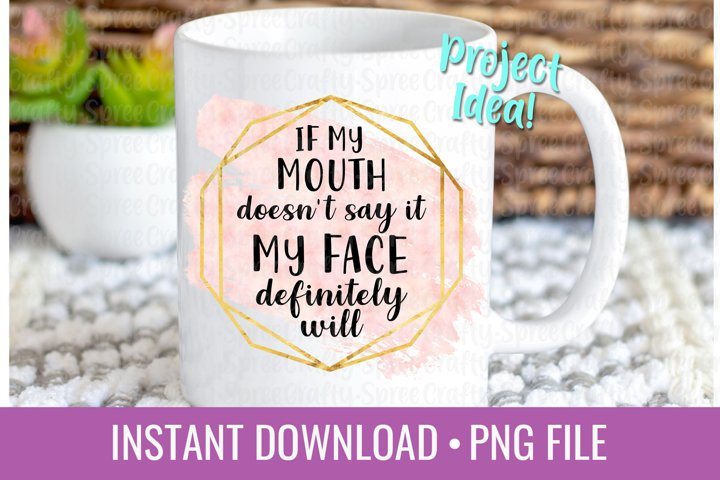 If My Mouth Doesnt Say It My Face Will PNG Sublimation File