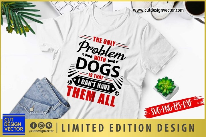 The Only Problem with Dogs is that I Cant Have Them All SVG