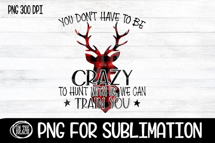 Dont Have To Be Crazy To Hunt With Us - Buffalo Plaid- PNG