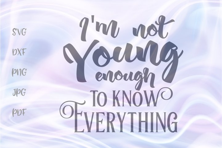 Im Not Young Enough to Know Everything SVG for Cricut DXF