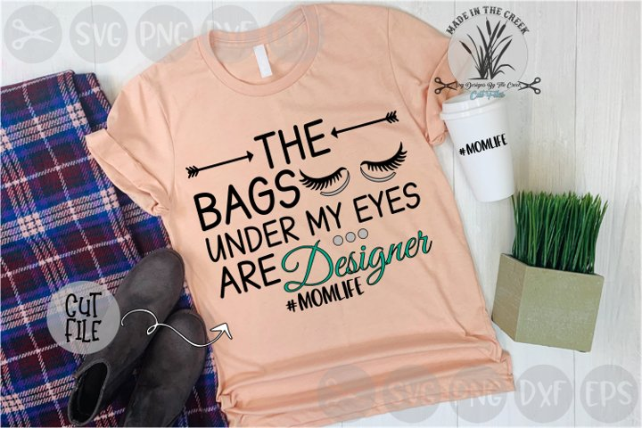 Bags Under My Eyes, Are Designer, Mom, Life, Cut File, SVG