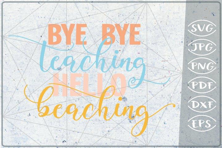 Bye Bye Teaching Hello Beaching SVG Cutting File - Summer SV