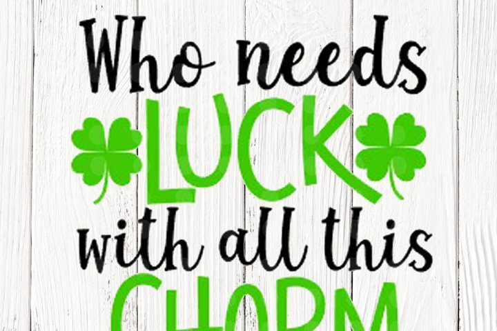 Who needs luck with all this charm SVG, St. Patricks Day SVG
