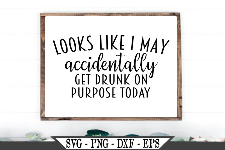 Looks Like I May Accidentally Get Drunk On Purpose Today SVG
