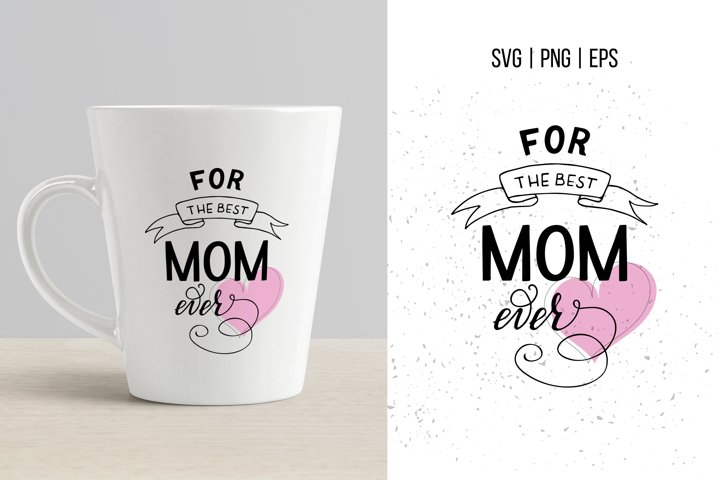 Best Mom Ever SVG, Mothers Day SVG, Mother SVG