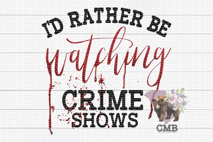 Id Rather Be Crime Shows PNG File / Sublimation