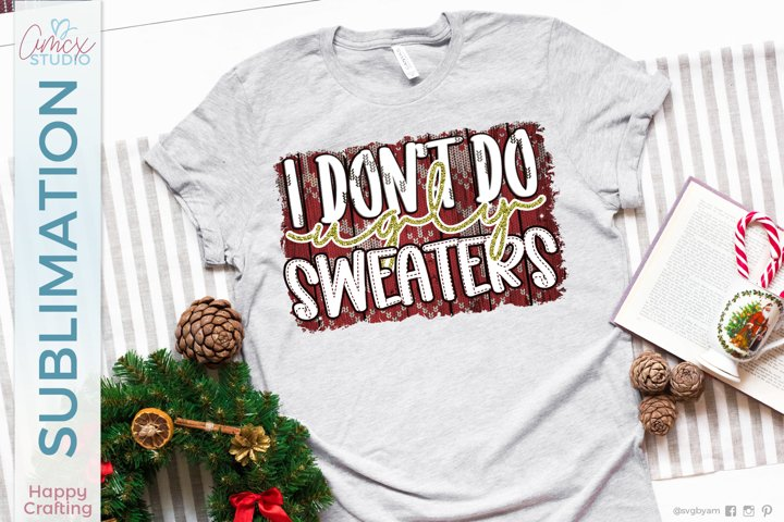 I Dont Do ugly Sweaters| Christmas Sublimation