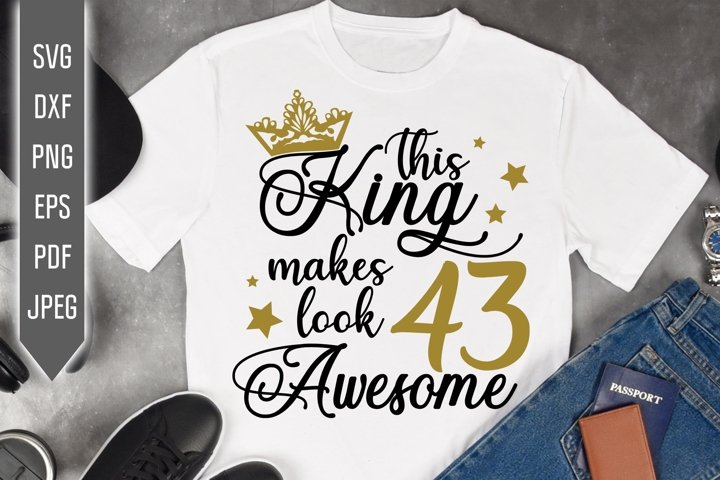 43rd Birthday Svg. This King makes 43 look Awesome, dxf
