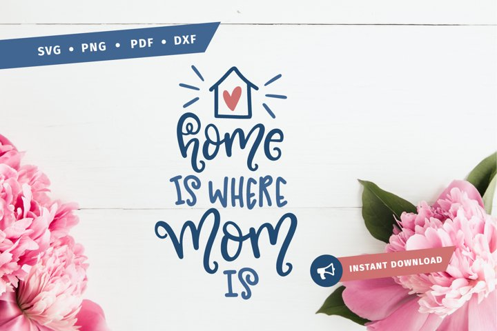 Home is where mom is SVG mothers day mom svg mother svg cut home svg mother hood svg Silhouette pdf png