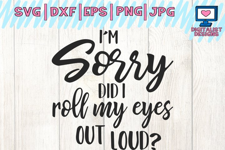 Im sorry did i  roll my eyes out loud svg, cricut, funny svg, quote svg, silhouette, dxf, png, printable, cut file, iron on