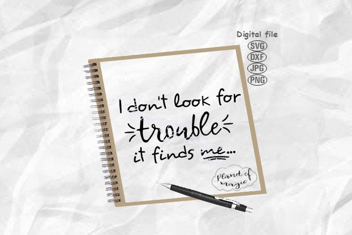 I Dont Look For Trouble It Finds Me Svg, Funny Quote Svg