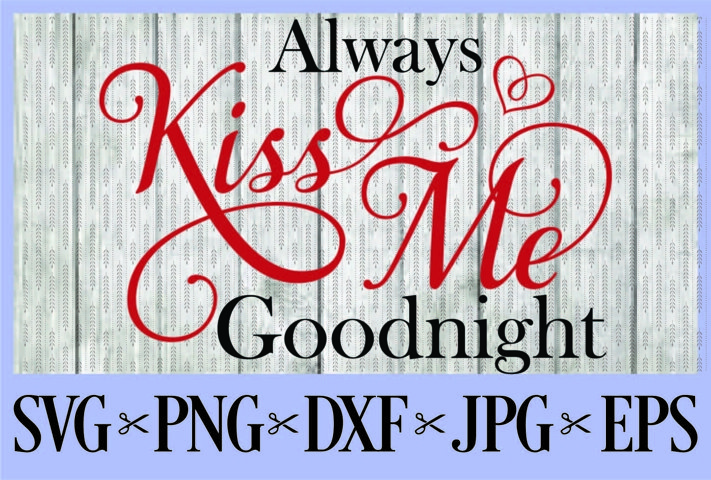 Always kiss me Goodnight SVG PNG EPS DXF JPG Kisses Love
