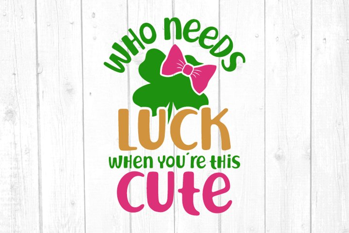 Who needs luck when youre this cute Svg, St Patricks Day Svg