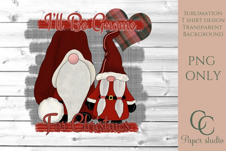Sublimation design - Ill be gnome for christmas - farmhouse