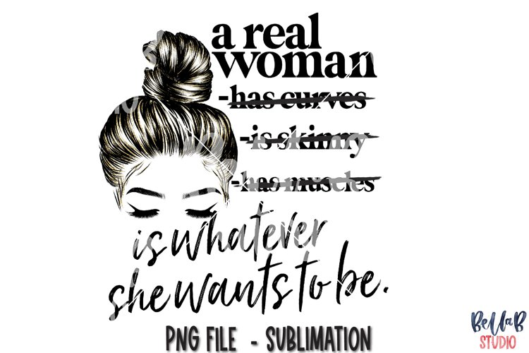 A Real Woman Is Whatever She Wants To Be Sublimation Design
